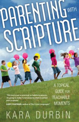 Parenting with Scripture: A Topical Guide for Teachable Moments - Durbin, Kara G