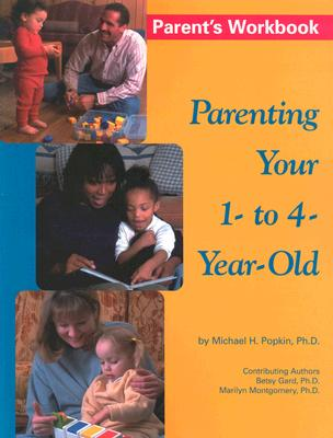 Parenting Your 1- To 4-Year Old - Popkin, Michael, Ph.D., and Montgomery, Marilyn, and Gard, Betsy