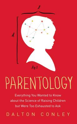 Parentology: Everything You Wanted to Know about the Science of Raising Children But Were Too Exhausted to Ask - Conley, Dalton