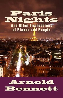 Paris Nights: And Other Impressions of Places and People - Bennett, Arnold