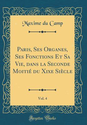 Paris, Ses Organes, Ses Fonctions Et Sa Vie, Dans La Seconde Moitie Du Xixe Siecle, Vol. 4 (Classic Reprint) - Camp, Maxime Du