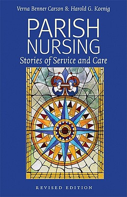 Parish Nursing - 2011 Edition: Stories of Service and Care - Carson, Verna Benner, PH.D., R.N., and Koenig, Harold G, MD