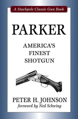 Parker: America's Finest Shotgun - Johnson, Peter H, and Schwing, Ned (Foreword by)
