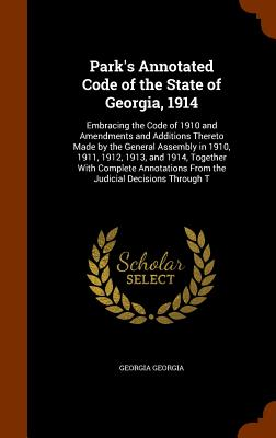 Park's Annotated Code of the State of Georgia, 1914: Embracing the Code of 1910 and Amendments and Additions Thereto Made by the General Assembly in 1910, 1911, 1912, 1913, and 1914, Together with Complete Annotations from the Judicial Decisions Through T - Georgia, Georgia