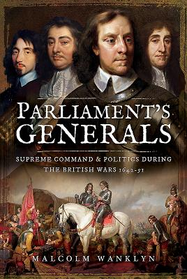 Parliament's Generals: Supreme Command and Politics during the British Wars 1642-51 - Wanklyn, Malcolm