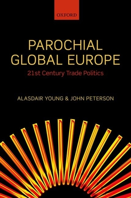Parochial Global Europe: 21st Century Trade Politics - Young, Alasdair R., and Peterson, John