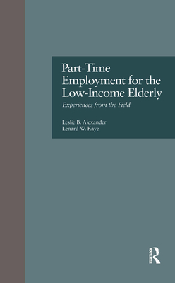 Part-Time Employment for the Low-Income Elderly: Experiences from the Field - Alexander, Leslie B, and Kaye, Lenard W, Professor