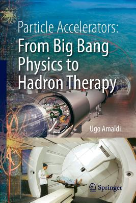 Particle Accelerators: From Big Bang Physics to Hadron Therapy - Amaldi, Ugo