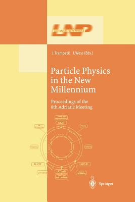 Particle Physics in the New Millennium: Proceedings of the 8th Adriatic Meeting - Trampetic, Josip (Editor), and Wess, Julius (Editor)