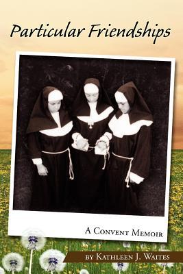 Particular Friendships: A Convent Memoir - Waites, Kathleen J