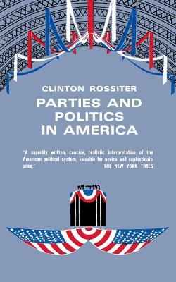 Parties and Politics in America - Rossiter, Clinton, Professor