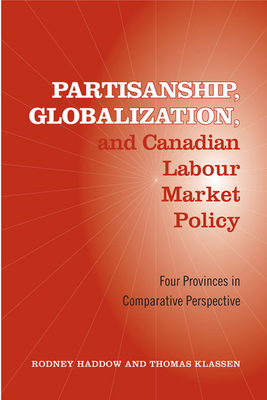 Partisanship, Globalization, and Canadian Labour Market Policy: Four Provinces in Comparative Perspective - Haddow, Rodney, and Klassen, Thomas
