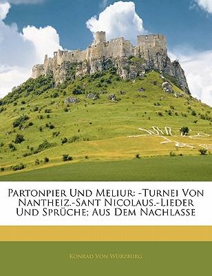 Partonpier Und Meliur: -Turnei Von Nantheiz.-Sant Nicolaus.-Lieder Und Spruche; Aus Dem Nachlasse - Von Wrzburg, Konrad, and Von Wurzburg, Konrad