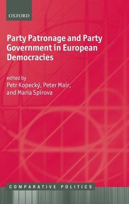 Party Patronage and Party Government in European Democracies - Kopecky, Petr (Editor), and Mair, Peter (Editor), and Spirova, Maria (Editor)