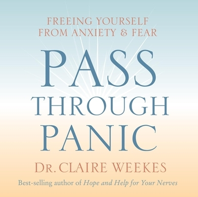 Pass Through Panic: Freeing Yourself from Anxiety and Fear - Weekes, Claire, Dr.