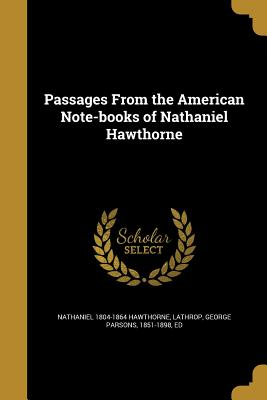 Passages from the American Note-Books of Nathaniel Hawthorne - Hawthorne, Nathaniel 1804-1864, and Lathrop, George Parsons 1851-1898 (Creator)
