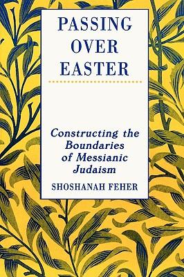 Passing Over Easter: Constructing the Boundaries of Messianic Judaism - Feher, Shoshanah