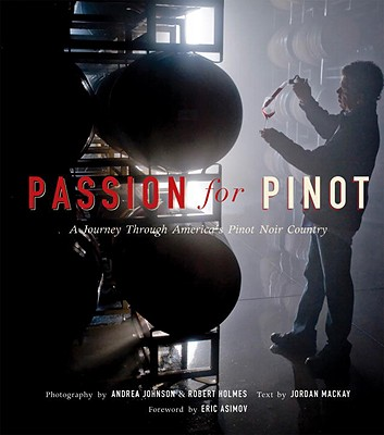 Passion for Pinot: A Journey Through America's Pinot Noir Country - Holmes, Robert (Photographer), and Johnson, Andrea (Photographer), and Asimov, Eric (Foreword by)