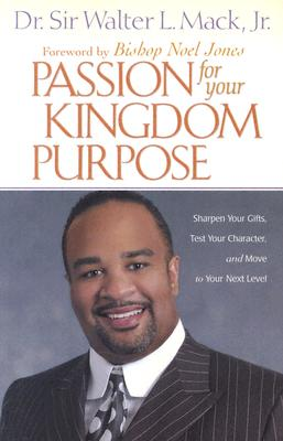 Passion for Your Kingdom Purpose: Sharpen Your Gifts, Test Your Character, and Move to Your Next Level - Mack, Walter, Bishop