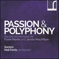 Passion & Polyphony: Sacred choral music by Frank Martin and James MacMillan - Benjamin Roskams (viola); Emily Pailthorpe (oboe); Sonoro (choir, chorus); Neil Ferris (conductor)