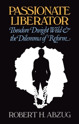 Passionate Liberator: Theodore Dwight Weld and the Dilemma of Reform - Abzug, Robert H