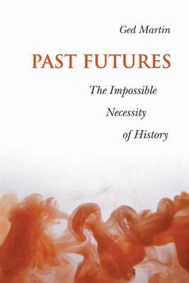 Past Futures: The Impossible Necessity of History - Martin, Ged