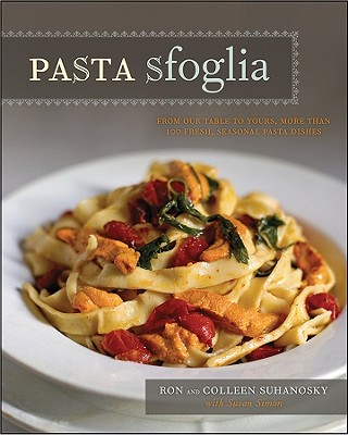 Pasta Sfoglia: From Our Table to Yours, More Than 100 Fresh, Seasonal Pasta Dishes - Suhanosky, Ron, and Suhanosky, Colleen, and Simon, Susan