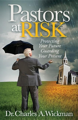 Pastors at Risk: Protecting Your Future Guarding Your Present - Wickman, Charles A