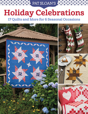 Pat Sloan's Holiday Celebrations: 17 Quilts and More for 6 Seasonal Occasions - Sloan, Pat