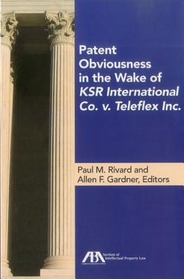 Patent Obviousness in the Wake of Ksr International Co. V. Teleflex Inc. - Rivard, Paul M (Editor)