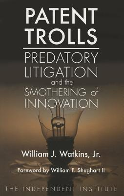 Patent Trolls: Predatory Litigation and the Smothering of Innovation - Watkins, William J, and Shughart II, William F (Foreword by)
