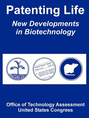 Patenting Life: New Developments in Biotechnology - Office of Technology Assessment, and United States Congress