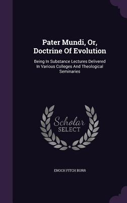 Pater Mundi, Or, Doctrine of Evolution: Being in Substance Lectures Delivered in Various Colleges and Theological Seminaries - Burr, Enoch Fitch