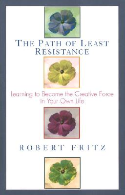 Path of Least Resistance: Learning to Become the Creative Force in Your Own Life - Fritz, Robert
