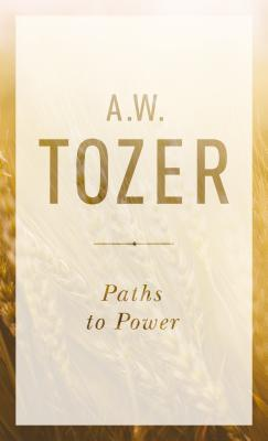Paths to Power: Living in the Spirit's Fullness - Tozer, A W