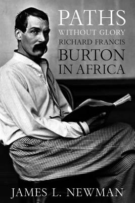 Paths Without Glory: Richard Francis Burton in Africa - Newman, James L, Mr.