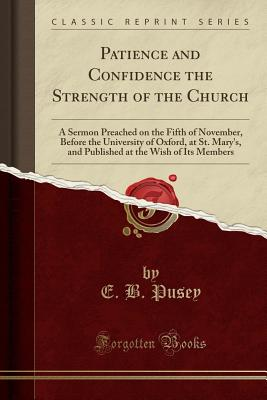 Patience and Confidence the Strength of the Church: A Sermon Preached on the Fifth of November, Before the University of Oxford, at St. Mary's, and Published at the Wish of Its Members (Classic Reprint) - Pusey, E B