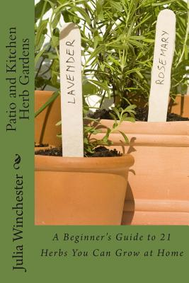 Patio and Kitchen Herb Gardens: A Beginner's Guide to 21 Herbs You Can Grow at Home - Winchester, Julia