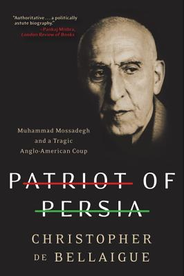 Patriot of Persia: Muhammad Mossadegh and a Tragic Anglo-American Coup - De Bellaigue, Christopher