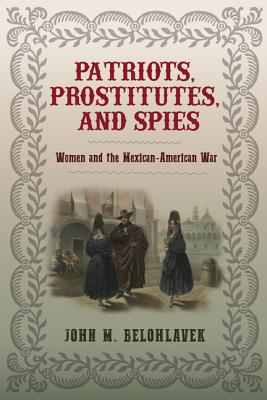 Patriots, Prostitutes, and Spies: Women and the Mexican-American War - Belohlavek, John M.