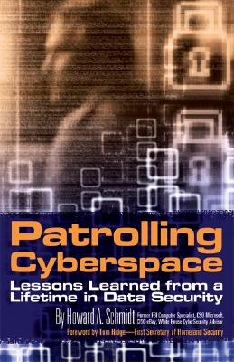 Patrolling Cyberspace: Lessons Learned from a Lifetime in Data Security - Schmidt, Howard A, and Ridge, Tom (Foreword by)