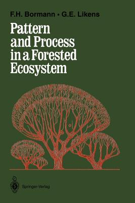 Pattern and Process in a Forested Ecosystem: Disturbance, Development and the Steady State Based on the Hubbard Brook Ecosystem Study - Bormann, F Herbert, Professor, and Likens, Gene E, Professor