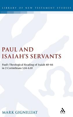 Paul and Isaiah's Servants: Paul's Theological Reading of Isaiah 40-66 in 2 Corinthians 5:14-6:10 - Gignilliat, Mark