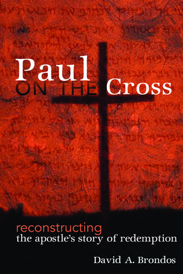Paul on the Cross: Reconstructing the Apostle's Story of Redemption - Brondos, David A