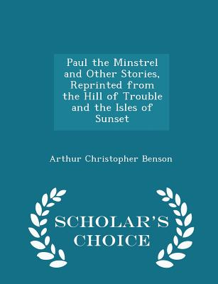 Paul the Minstrel and Other Stories, Reprinted from the Hill of Trouble and the Isles of Sunset - Scholar's Choice Edition - Benson, Arthur Christopher