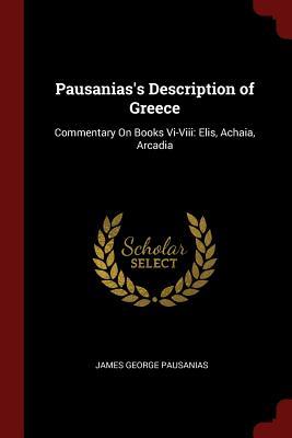 Pausanias's Description of Greece: Commentary on Books VI-VIII: Elis, Achaia, Arcadia - Pausanias, James George