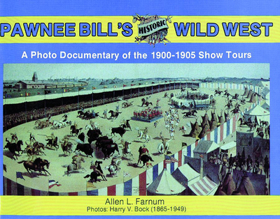 Pawnee Bill's Historic Wild West: A Photo Documentary of the 1901-1905 Show Tours - Farnum, Allen