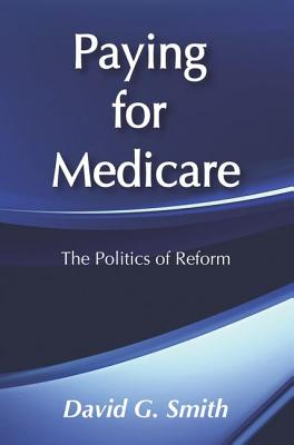 Paying for Medicare: The Politics of Reform - Smith, David G