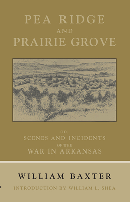 Pea Ridge and Prairie Grove: Scenes and Incidents Fo the War in Arkansas - Baxter, William, and Shea, William L, PH.D. (Introduction by)