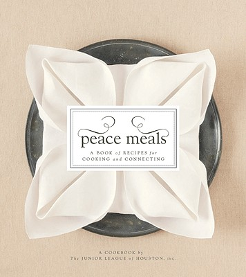 Peace Meals: A Book of Recipes for Cooking and Connecting - Junior League of Houston